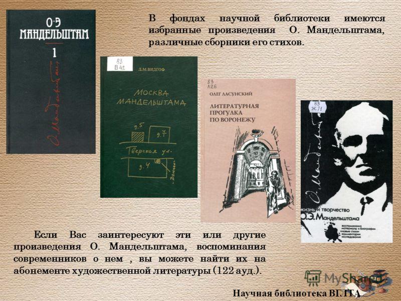 В фондах научной библиотеки имеются избранные произведения О. Мандельштама, различные сборники его стихов. Если Вас заинтересуют эти или другие произведения О. Мандельштама, воспоминания современников о нем, вы можете найти их на абонементе художеств