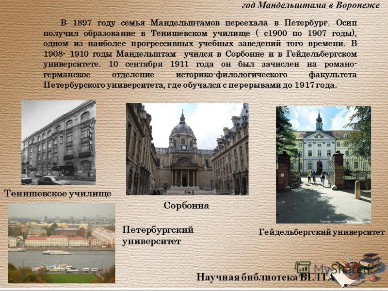 Научная библиотека ВГЛТА В 1897 году семья Мандельштамов переехала в Петербург. Осип получил образование в Тенишевском училище ( с1900 по 1907 годы), одном из наиболее прогрессивных учебных заведений того времени. В 1908- 1910 годы Мандельштам учился