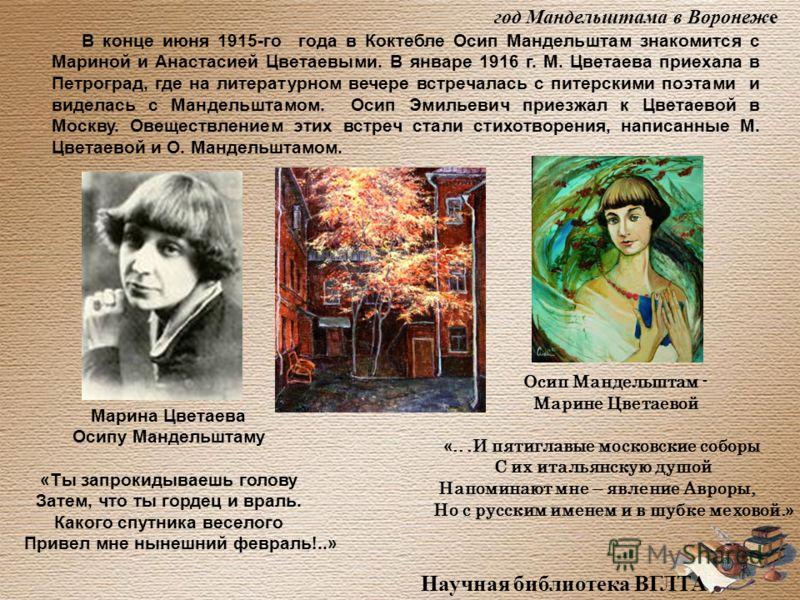 Научная библиотека ВГЛТА В конце июня 1915-го года в Коктебле Осип Мандельштам знакомится с Мариной и Анастасией Цветаевыми. В январе 1916 г. М. Цветаева приехала в Петроград, где на литературном вечере встречалась с питерскими поэтами и виделась с М