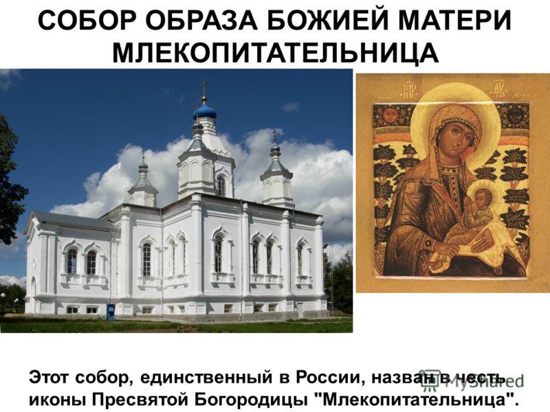 СОБОР ОБРАЗА БОЖИЕЙ МАТЕРИ МЛЕКОПИТАТЕЛЬНИЦА Этот собор, единственный в России, назван в честь иконы Пресвятой Богородицы Млекопитательница.