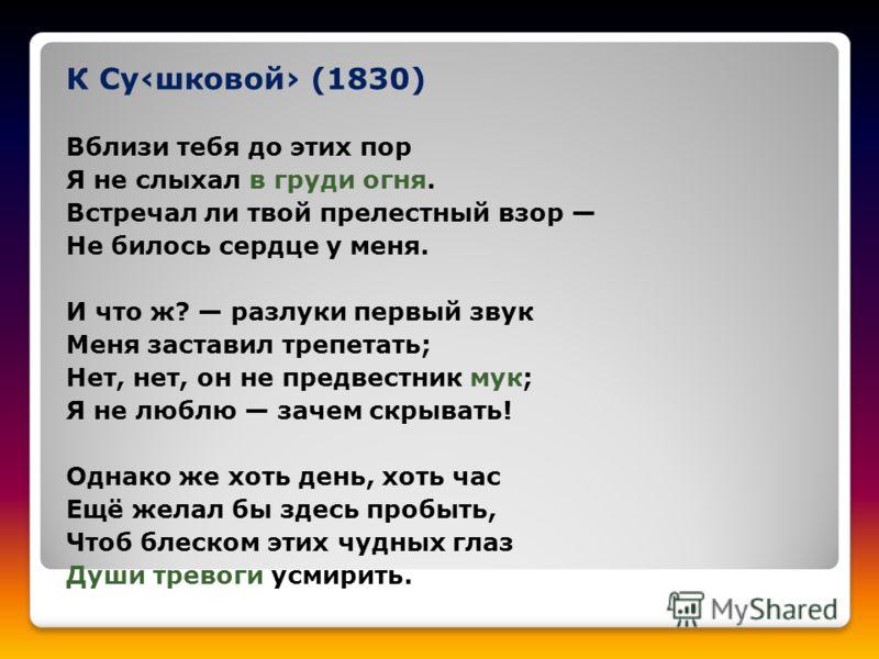 К Сушковой (1830) Вблизи тебя до этих пор Я не слыхал в груди огня. Встречал ли твой прелестный взор Не билось сердце у меня. И что ж? разлуки первый звук Меня заставил трепетать; Нет, нет, он не предвестник мук; Я не люблю зачем скрывать! Однако же