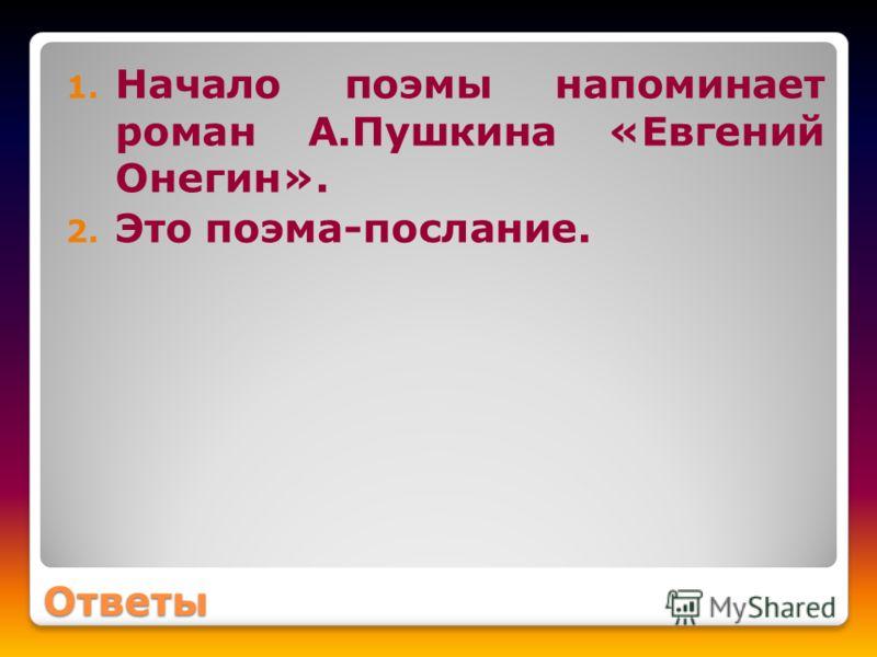 Ответы 1. Начало поэмы напоминает роман А.Пушкина «Евгений Онегин». 2. Это поэма-послание.