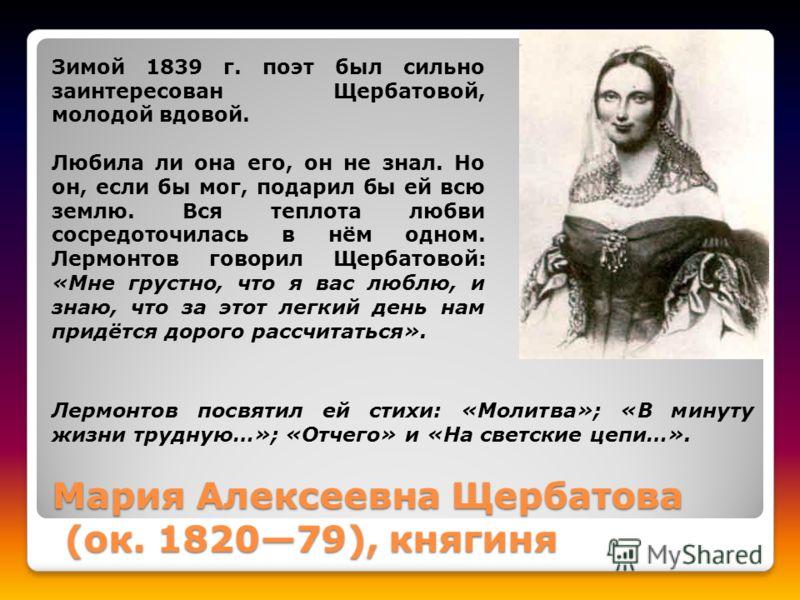Мария Алексеевна Щербатова (ок. 182079), княгиня Зимой 1839 г. поэт был сильно заинтересован Щербатовой, молодой вдовой. Любила ли она его, он не знал. Но он, если бы мог, подарил бы ей всю землю. Вся теплота любви сосредоточилась в нём одном. Лермон