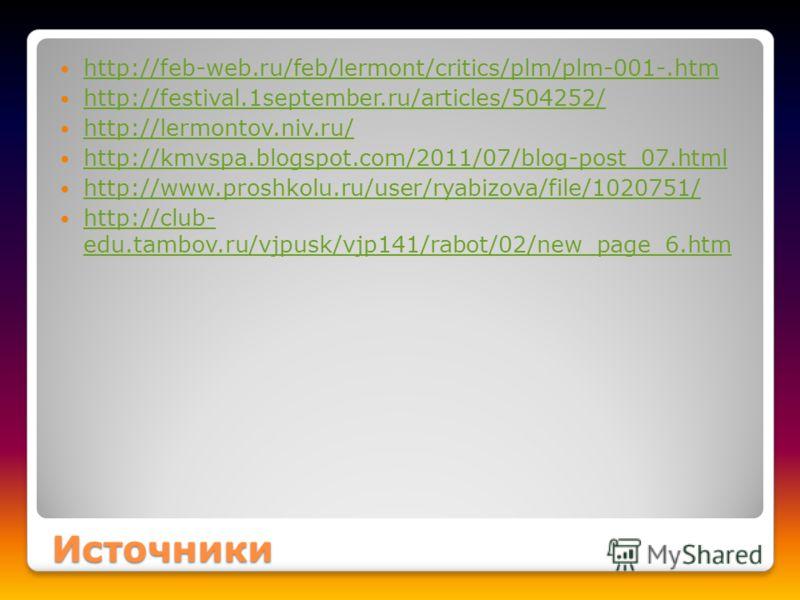 Источники http://feb-web.ru/feb/lermont/critics/plm/plm-001-.htm http://festival.1september.ru/articles/504252/ http://lermontov.niv.ru/ http://kmvspa.blogspot.com/2011/07/blog-post_07.html http://www.proshkolu.ru/user/ryabizova/file/1020751/ http://
