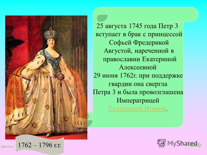 25 августа 1745 года Петр 3 вступает в брак с принцессой Софьей Фредерикой Августой, нареченной в православии Екатериной Алексеевной 29 июня 1762г. при поддержке гвардии она свергла Петра 3 и была провозглашена Императрицей Екатериной ВторойЕкатерино