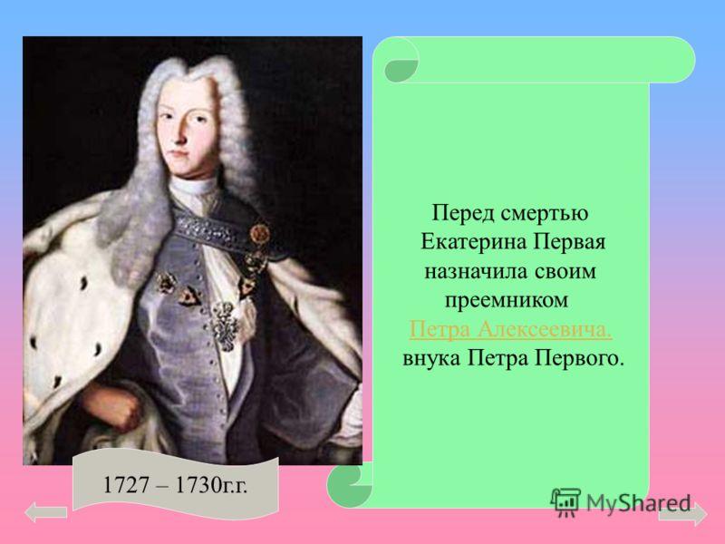 Перед смертью Екатерина Первая назначила своим преемником Петра Алексеевича. внука Петра Первого. 1727 – 1730г.г.