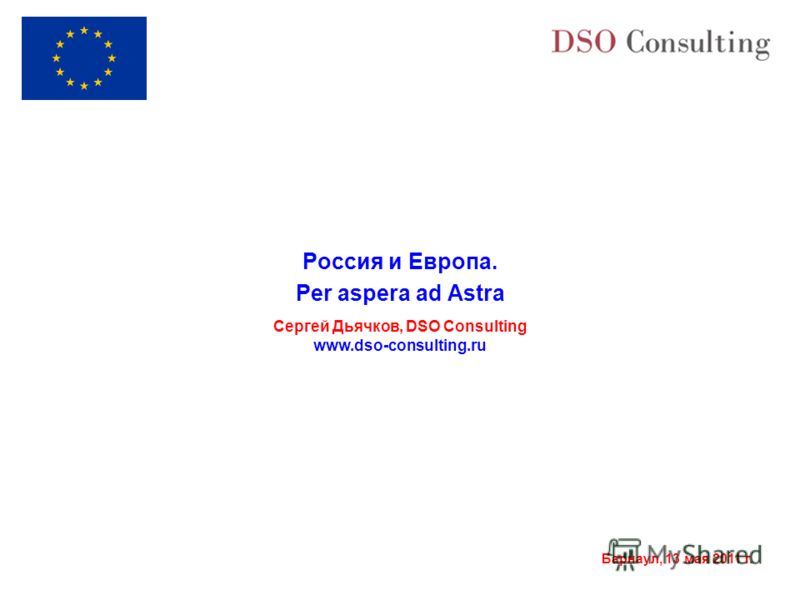 Барнаул, 13 мая 2011 г. Россия и Европа. Per aspera ad Astra Сергей Дьячков, DSO Consulting www.dso-consulting.ru