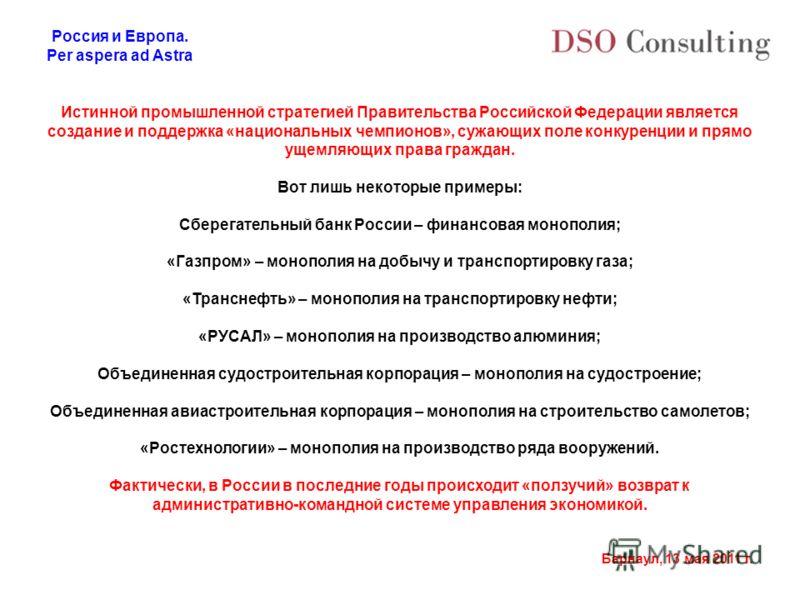 Россия и Европа. Per aspera ad Astra Барнаул, 13 мая 2011 г. Истинной промышленной стратегией Правительства Российской Федерации является создание и поддержка «национальных чемпионов», сужающих поле конкуренции и прямо ущемляющих права граждан. Вот л