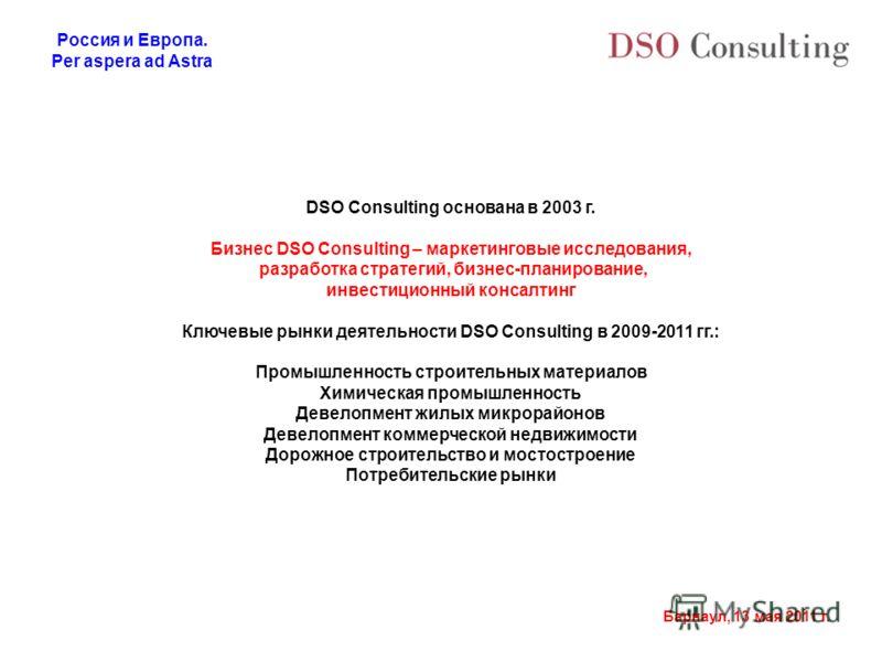 Россия и Европа. Per aspera ad Astra Барнаул, 13 мая 2011 г. DSO Consulting основана в 2003 г. Бизнес DSO Consulting – маркетинговые исследования, разработка стратегий, бизнес-планирование, инвестиционный консалтинг Ключевые рынки деятельности DSO Co