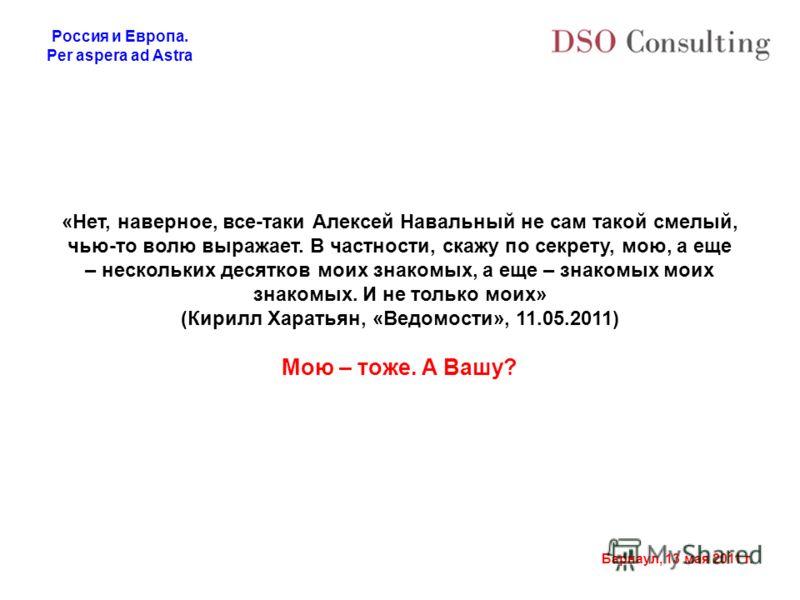 Россия и Европа. Per aspera ad Astra Барнаул, 13 мая 2011 г. «Нет, наверное, все-таки Алексей Навальный не сам такой смелый, чью-то волю выражает. В частности, скажу по секрету, мою, а еще – нескольких десятков моих знакомых, а еще – знакомых моих зн