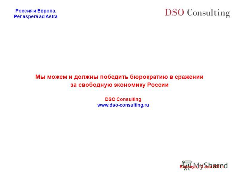 Россия и Европа. Per aspera ad Astra Барнаул, 13 мая 2011 г. Мы можем и должны победить бюрократию в сражении за свободную экономику России DSO Consulting www.dso-consulting.ru