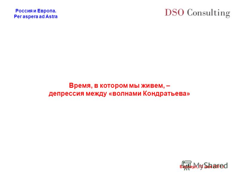 Россия и Европа. Per aspera ad Astra Барнаул, 13 мая 2011 г. Время, в котором мы живем, – депрессия между «волнами Кондратьева»