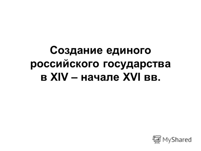 Создание единого российского государства в XIV – начале XVI вв.