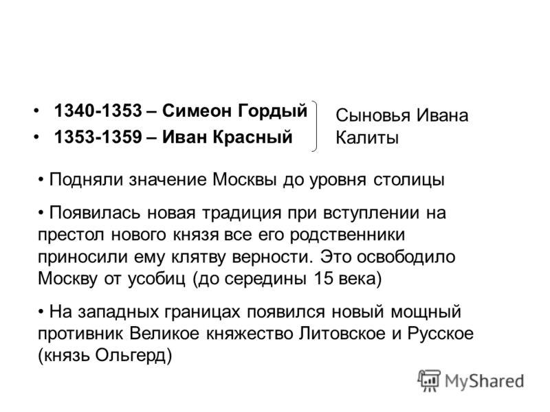 1340-1353 – Симеон Гордый 1353-1359 – Иван Красный Сыновья Ивана Калиты Подняли значение Москвы до уровня столицы Появилась новая традиция при вступлении на престол нового князя все его родственники приносили ему клятву верности. Это освободило Москв