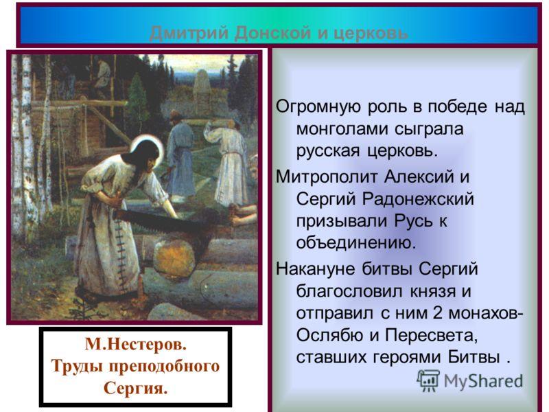 Огромную роль в победе над монголами сыграла русская церковь. Митрополит Алексий и Сергий Радонежский призывали Русь к объединению. Накануне битвы Сергий благословил князя и отправил с ним 2 монахов- Ослябю и Пересвета, ставших героями Битвы. Дмитрий