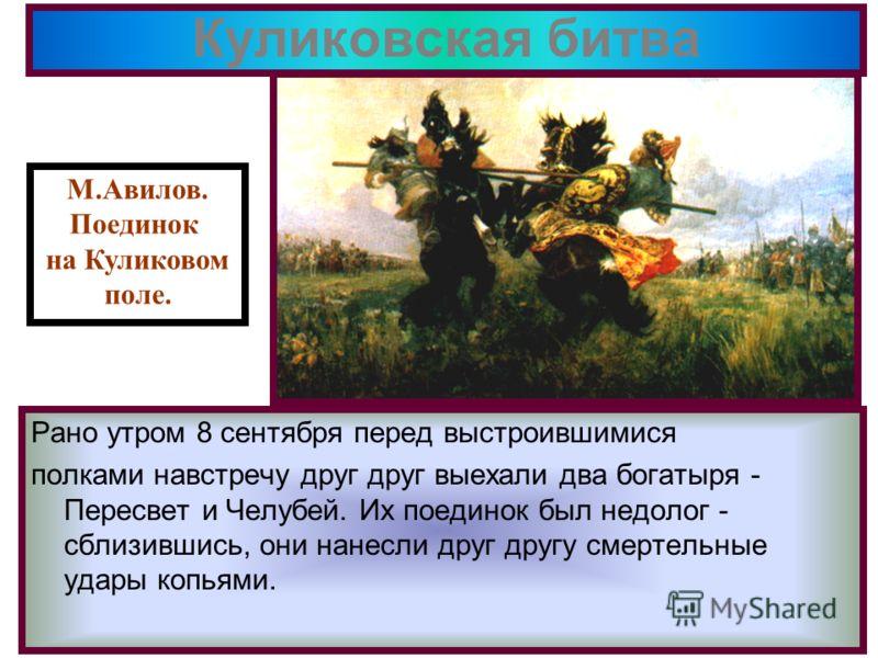 Куликовская битва Рано утром 8 сентября перед выстроившимися полками навстречу друг друг выехали два богатыря - Пересвет и Челубей. Их поединок был недолог - сблизившись, они нанесли друг другу смертельные удары копьями. М.Авилов. Поединок на Куликов