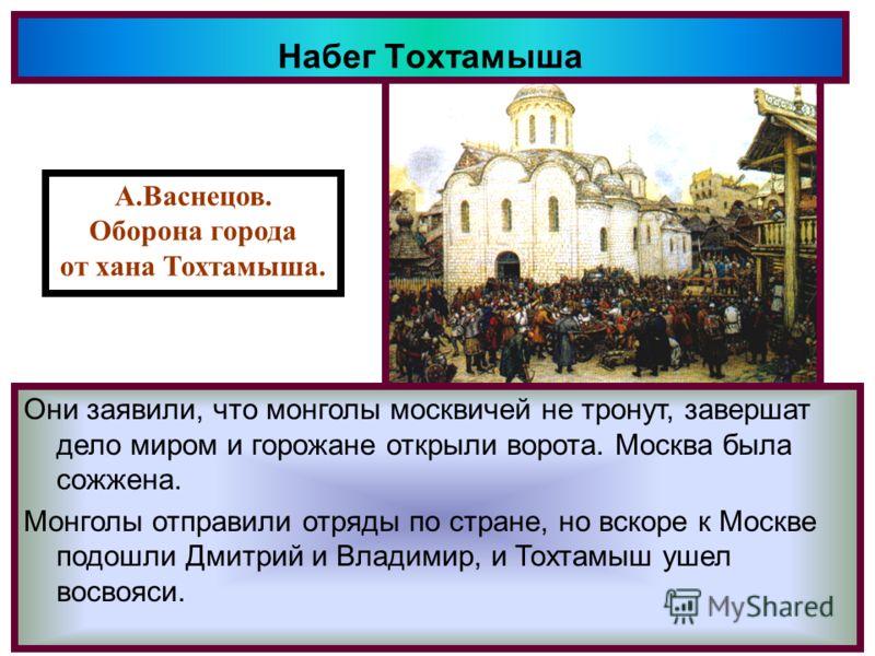 Набег Тохтамыша После поражения,Мамай по возвращении в Ор-ду был убит и ханом стал Тохтамыш.В 1382 г. он с большим войском появился под Моск- вой.Дмитрий уехал на Север собирать войска Осада города затянулась и нижегородцы при- шедшие с монголами пош