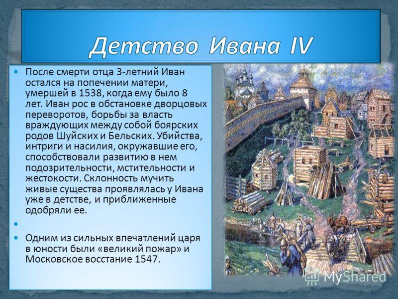 После смерти отца 3-летний Иван остался на попечении матери, умершей в 1538, когда ему было 8 лет. Иван рос в обстановке дворцовых переворотов, борьбы за власть враждующих между собой боярских родов Шуйских и Бельских. Убийства, интриги и насилия, ок