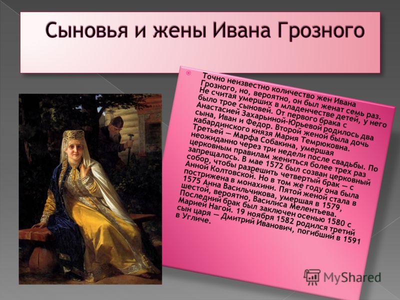 Точно неизвестно количество жен Ивана Грозного, но, вероятно, он был женат семь раз. Не считая умерших в младенчестве детей, у него было трое сыновей. От первого брака с Анастасией Захарьиной-Юрьевой родилось два сына, Иван и Федор. Второй женой была