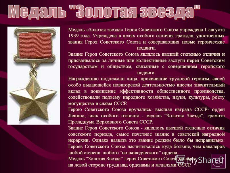 Медаль «Золотая звезда» Героя Советского Союза учреждена 1 августа 1939 года. Учреждена в целях особого отличия граждан, удостоенных звания Героя Советского Союза и совершающих новые героические подвиги. Звание Героя Советского Союза являлось высшей