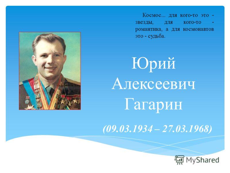 Юрий Алексеевич Гагарин (09.03.1934 – 27.03.1968) Космос... для кого-то это - звезды, для кого-то - романтика, а для космонавтов это - судьба.