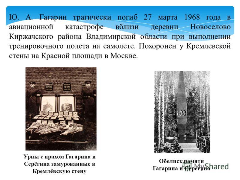 Ю. А. Гагарин трагически погиб 27 марта 1968 года в авиационной катастрофе вблизи деревни Новоселово Киржачского района Владимирской области при выполнении тренировочного полета на самолете. Похоронен у Кремлевской стены на Красной площади в Москве.