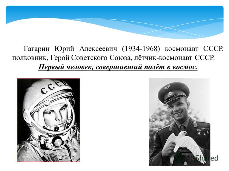 Гагарин Юрий Алексеевич (1934-1968) космонавт СССР, полковник, Герой Советского Союза, лётчик-космонавт СССР. Первый человек, совершивший полёт в космос.