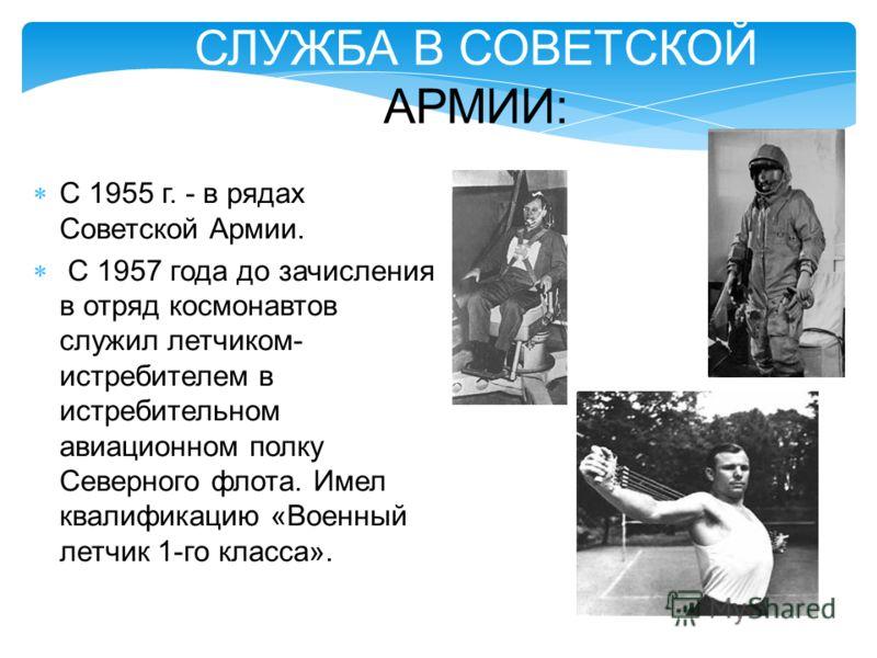 СЛУЖБА В СОВЕТСКОЙ АРМИИ: С 1955 г. - в рядах Советской Армии. С 1957 года до зачисления в отряд космонавтов служил летчиком- истребителем в истребительном авиационном полку Северного флота. Имел квалификацию «Военный летчик 1-го класса».