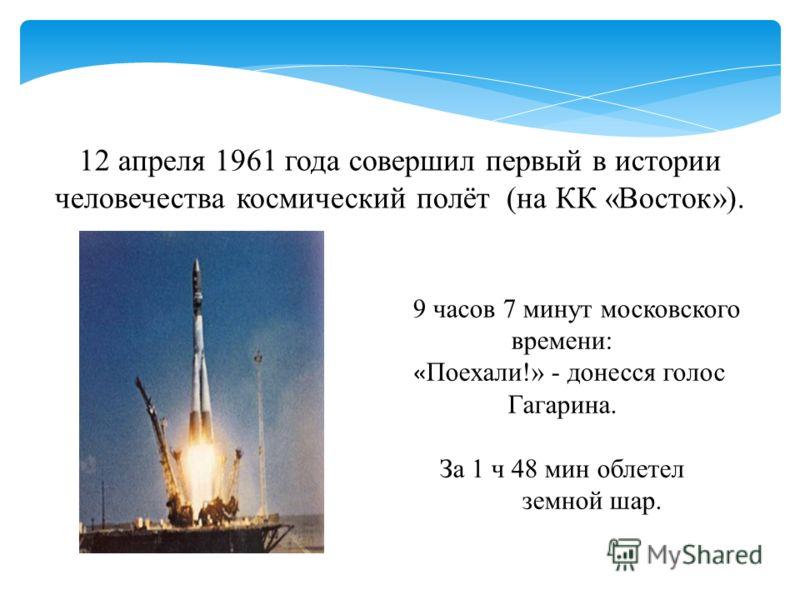 12 апреля 1961 года совершил первый в истории человечества космический полёт (на КК «Восток»). 9 часов 7 минут московского времени: « Поехали!» - донесся голос Гагарина. За 1 ч 48 мин облетел земной шар.