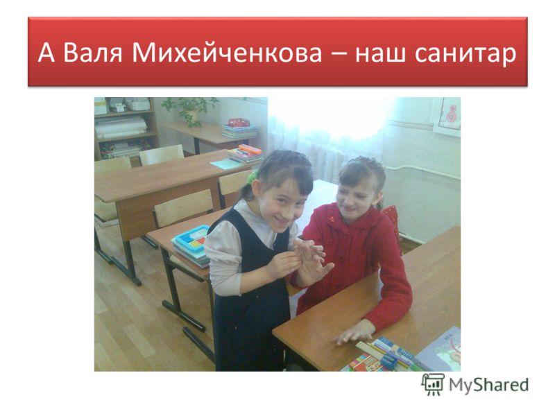 А Валя Михейченкова – наш санитар