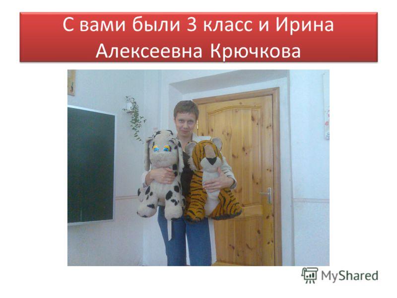 С вами были 3 класс и Ирина Алексеевна Крючкова