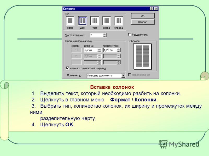 Вставка колонок 1. Выделить текст, который необходимо разбить на колонки. 2. Щёлкнуть в главном меню Формат / Колонки. 3. Выбрать тип, количество колонок, их ширину и промежуток между ними, разделительную черту. 4. Щёлкнуть ОK.
