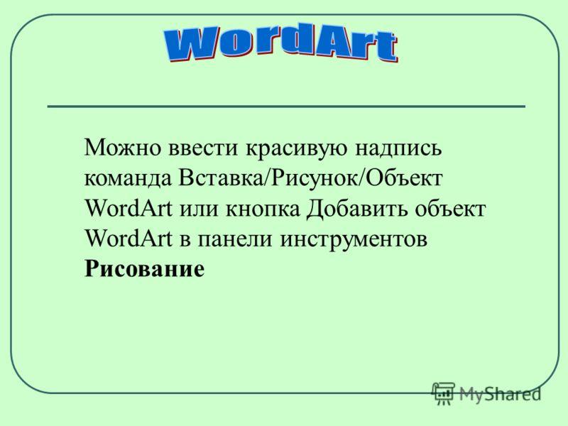 Можно ввести красивую надпись команда Вставка/Рисунок/Объект WordArt или кнопка Добавить объект WordArt в панели инструментов Рисование