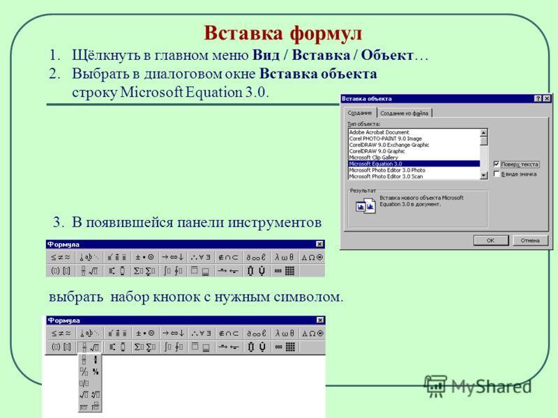 Вставка формул 1. Щёлкнуть в главном меню Вид / Вставка / Объект… 2. Выбрать в диалоговом окне Вставка объекта строку Microsoft Equation 3.0. 3. В появившейся панели инструментов выбрать набор кнопок с нужным символом.