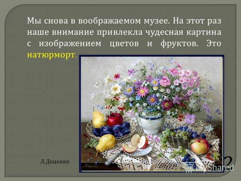 2 Мы снова в воображаемом музее. На этот раз наше внимание привлекла чудесная картина с изображением цветов и фруктов. Это натюрморт. Л.Доценко