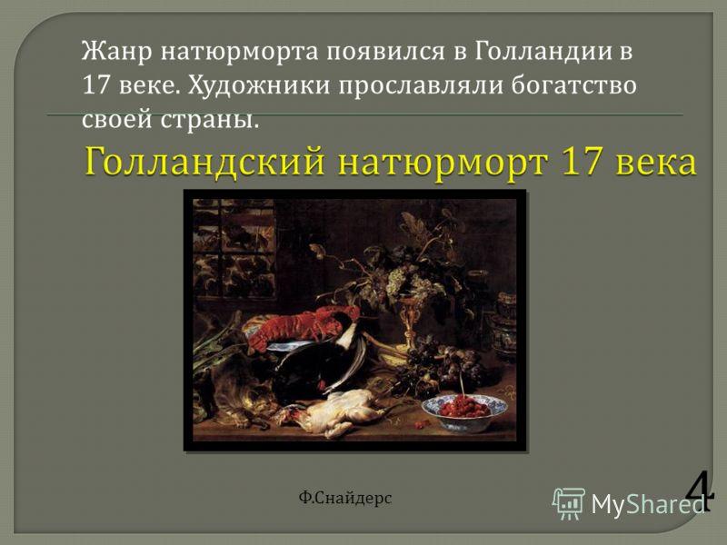 4 Жанр натюрморта появился в Голландии в 17 веке. Художники прославляли богатство своей страны. Ф.Снайдерс
