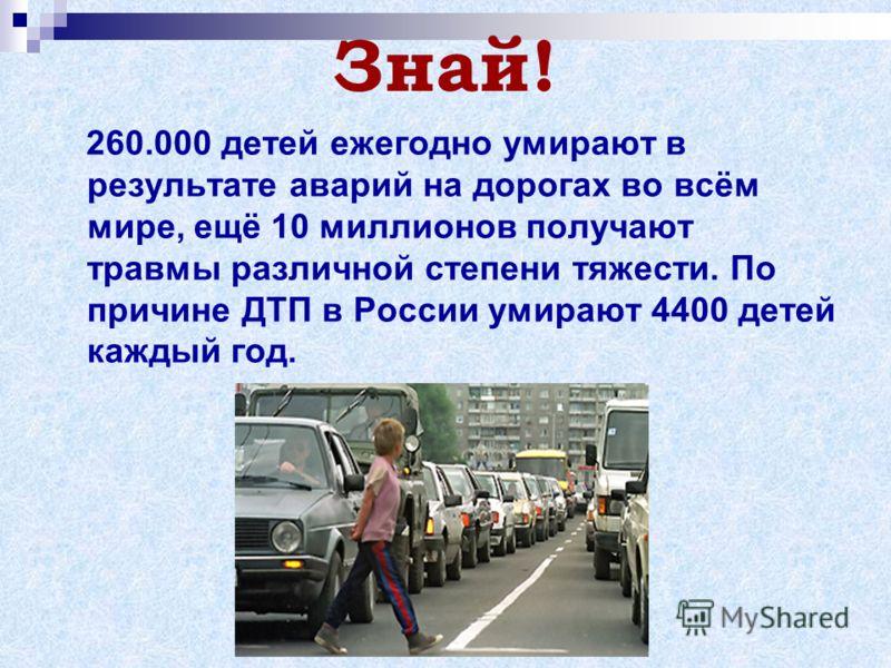 Знай! 260.000 детей ежегодно умирают в результате аварий на дорогах во всём мире, ещё 10 миллионов получают травмы различной степени тяжести. По причине ДТП в России умирают 4400 детей каждый год.