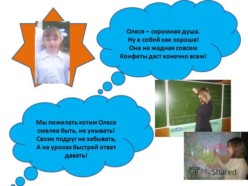 Мы пожелать хотим Олесе смелее быть, не унывать! Своих подруг не забывать, А на уроках быстрей ответ давать! Олеся – скромная душа. Ну а собой как хороша! Она не жадная совсем Конфеты даст конечно всем!