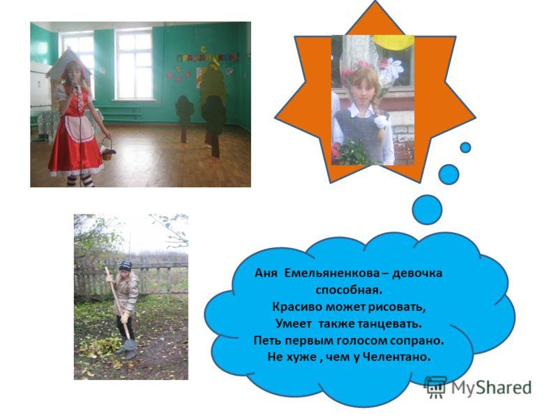 Аня Емельяненкова – девочка способная. Красиво может рисовать, Умеет также танцевать. Петь первым голосом сопрано. Не хуже, чем у Челентано.