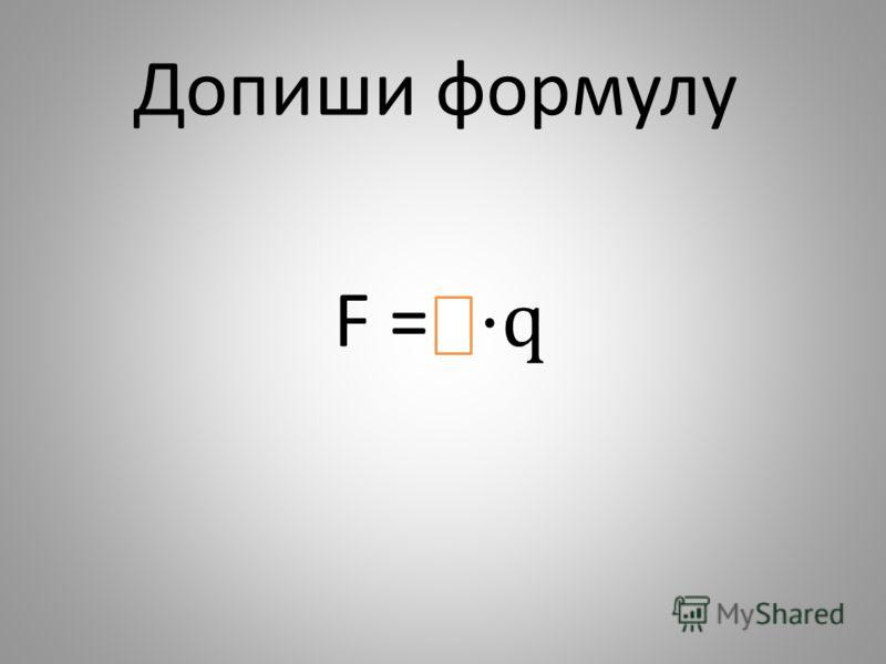 F = q Допиши формулу