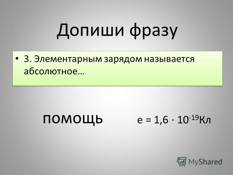 3. Элементарным зарядом называется абсолютное… Допиши фразу помощь е = 1,6 10 -19 Кл