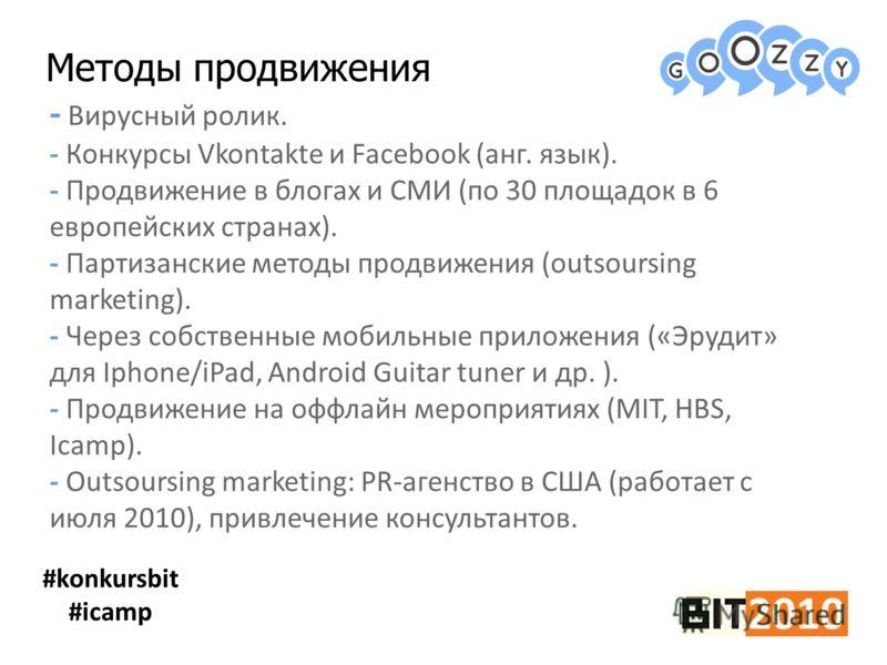 Методы продвижения #konkursbit #icamp - Вирусный ролик. - Конкурсы Vkontakte и Facebook (анг. язык). - Продвижение в блогах и СМИ (по 30 площадок в 6 европейских странах). - Партизанские методы продвижения (outsoursing marketing). - Через собственные