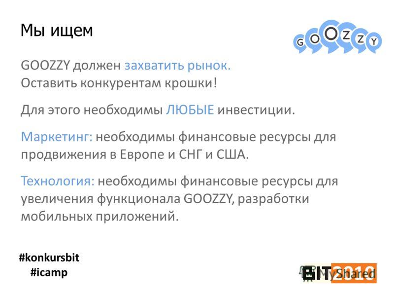 Мы ищем #konkursbit #icamp GOOZZY должен захватить рынок. Оставить конкурентам крошки! Для этого необходимы ЛЮБЫЕ инвестиции. Маркетинг: необходимы финансовые ресурсы для продвижения в Европе и СНГ и США. Технология: необходимы финансовые ресурсы для