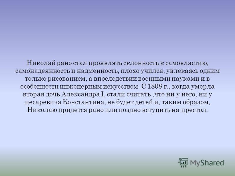 Николай I - император Всероссийский, третий сын императора Павла I и императрицы Марии Феодоровны. Родился 25 июня 1796 г. В возрасте первого детства особенное влияние на Николая имела его няня, шотландка мисс Лайон, женщина прямая и смелая, любившая