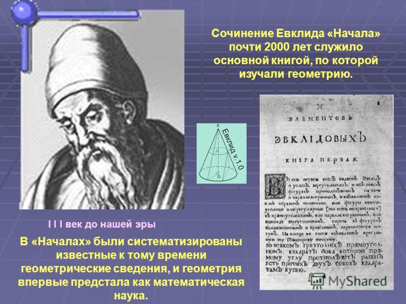 I I I век до нашей эры Сочинение Евклида «Начала» почти 2000 лет служило основной книгой, по которой изучали геометрию. В «Началах» были систематизированы известные к тому времени геометрические сведения, и геометрия впервые предстала как математичес