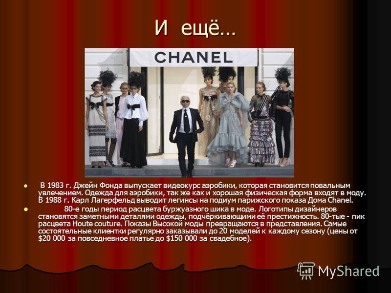 И ещё… В 1983 г. Джейн Фонда выпускает видеокурс аэробики, которая становится повальным увлечением. Одежда для аэробики, так же как и хорошая физическая форма входят в моду. В 1988 г. Карл Лагерфельд выводит легинсы на подиум парижского показа Дома C