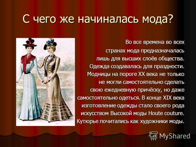 С чего же начиналась мода? Во все времена во всех Во все времена во всех странах мода предназначалась странах мода предназначалась лишь для высших слоёв общества. лишь для высших слоёв общества. Одежда создавалась для праздности. Одежда создавалась д