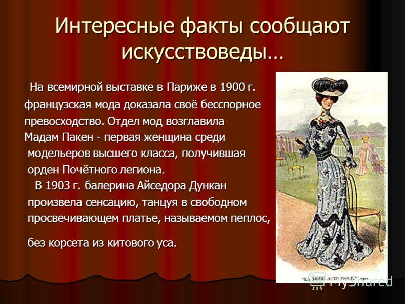 Интересные факты сообщают искусствоведы… На всемирной выставке в Париже в 1900 г. На всемирной выставке в Париже в 1900 г. французская мода доказала своё бесспорное превосходство. Отдел мод возглавила Мадам Пакен - первая женщина среди модельеров выс