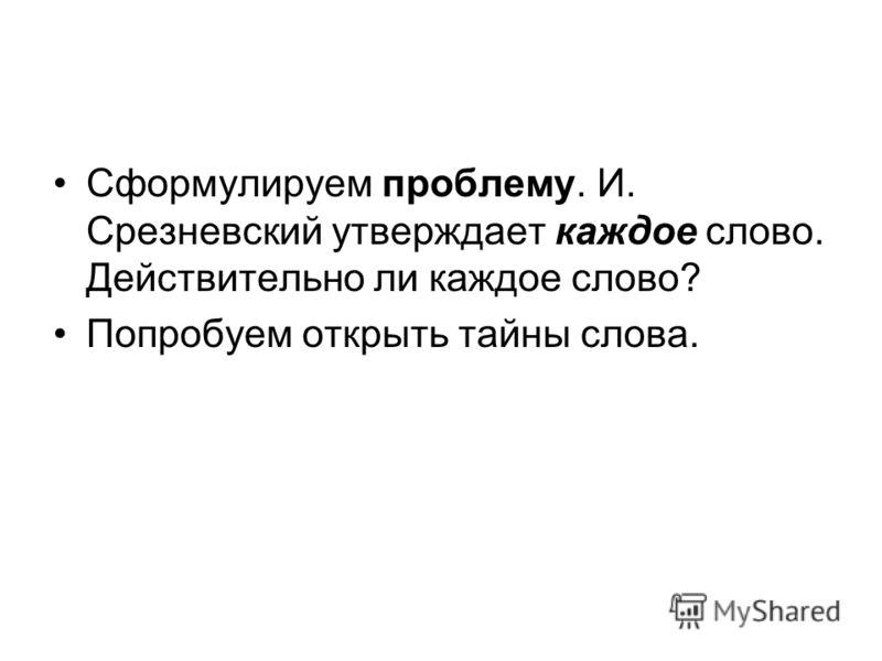 Сформулируем проблему. И. Срезневский утверждает каждое слово. Действительно ли каждое слово? Попробуем открыть тайны слова.