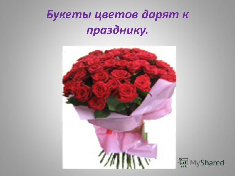 Букеты цветов дарят к празднику.